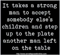 Inspirational Quotes: It takes a strong man to accept somebody else's children and step up to the plate another man left on the table. Top Inspirational Quotes Quote Description It takes a strong man. Great Quotes, Quotes To Live By, Love Quotes, Funny Quotes, Inspirational Quotes, Bad Dad Quotes, Wise Sayings, Quotable Quotes, Family Quotes