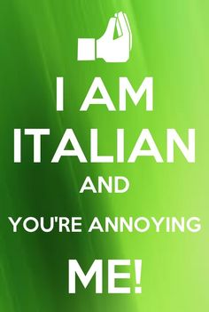 I am Italian and You're Annoying Me!