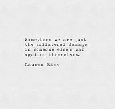Lauren Eden Quote: Sometimes we are just the collateral damage in someone else's war against themselves. Poem Quotes, Great Quotes, Words Quotes, Quotes To Live By, Life Quotes, Inspirational Quotes, Sayings, Pretty Words, Beautiful Words