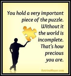 You Hold A Very Important Piece Of The Puzzle. Without It The World Is  Incomplete. Thatu0027s Ow Precious You Are. Katrina Mayer By Dina