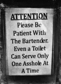 funny sign please be patient with bartender even a toilet can serve only one asshole at a time |   See More about bartenders, funny signs and funny bar signs.  See More:    http://wdb.es/?utm_campaign=wdb.es&utm_medium=pinterest&utm_source=pinterst-description&utm_content=&utm_term=