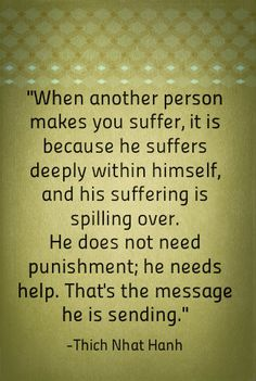 When another person makes you suffer, it is because he suffers deeply within himself, and his suffering is spilling over. He does not need punishment; he needs help.That's the message he is sending.-Thich Nhat Hanh