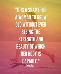 It is shame for a woman to grow old without ever seeing the strength and beauty of which her is capable.                                                                                                                                                                                 More