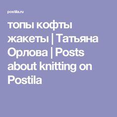 топы кофты жакеты | Татьяна Орлова | Posts about knitting on Postila