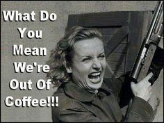 What Do You Mean We're Out Of Coffee!!!