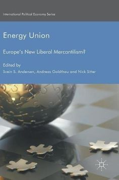 Energy Union: Europe's New Liberal Mercantilism? (International Political Economy Series)
