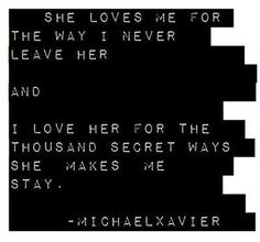 she loves me for the way i never leave her  and  i love her for the thousand secret ways she  makes me stay...