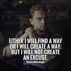 """Either I will find a way or I will create a way; but I will not create an excuse."""
