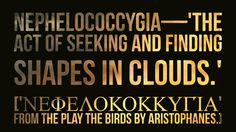 Nephelococcygia—'The act of seeking and finding shapes in clouds.'  ['Νεφελοκοκκυγία' from the play The Birds by Aristophanes.]