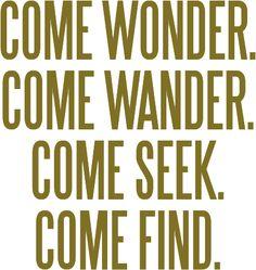 Come wonder. Come wander. Come seek. Come find.