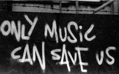 """""""Only music can save us"""""""