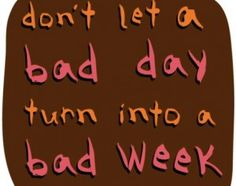 Don't let a bad day turn into a bad week!