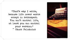"""That's why I write, because life never works except in retrospect. You can't control life, at least you can control your version. Chuck Palahniuk, Life Words, It Works, At Least, Writer, Cards Against Humanity, Author, Books, Photography"