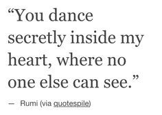 """You dance secretly inside my heart, :o) .where no one else can see"""" """" """" ~ Rumi Lyric Quotes, Poetry Quotes, Words Quotes, Me Quotes, Sayings, Qoutes, Lyrics, Kahlil Gibran, Carl Jung"""