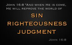"John 16:7-11 ""Nevertheless I tell you the truth; It is expedient for you that I go away: for if I go not away, the Comforter will not come unto you; but if I depart, I will send Him unto you.  And when He is come, He will reprove the world of sin, and of righteousness, and of judgment:  Of sin, because they believe not on Me;  Of righteousness, because I go to My Father, and ye see Me no more;  Of judgment, because the prince of this world is judged."" Jesus said, the Holy Spirit's job to the…"