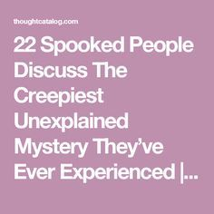 22 Spooked People Discuss The Creepiest Unexplained Mystery They've Ever Experienced | Thought Catalog