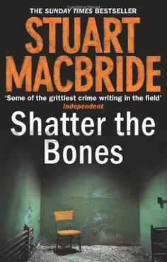 Shatter the Bones (2011) (The seventh book in the Logan McRae series) A novel by Stuart MacBride