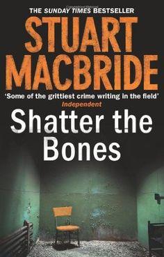 Shatter the Bones (2011) (The seventh book in the Logan McRae series) A novel by Stuart MacBride