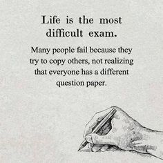 Life is the most difficult exam. Many people fail because they try to copy others, not realizing that everyone has a different question paper. thedailyquotes.com