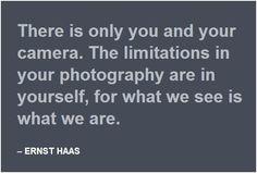 Ernst Haas: Estáis tú y tu cámara. Las limitaciones de tu fotografía están en ti mismo, porque lo que vemos es lo que somos.