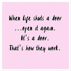 """When life shuts a door...open it again. It's a door. That's how they work."""