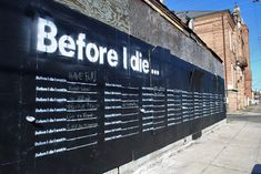 """""""'Before I Die' is an interactive public art project that invites people to share their hopes and dreams in public space. Painted with chalkboard paint and stenciled with the sentence """"Before I die I want to _______"""", the wall becomes an enlightening way to get to know your neighbors and discover what matters most to the people around you. It creates a public space for contemplation and reminds us why we want to be alive in the world today."""" Great example of transformational public art."""