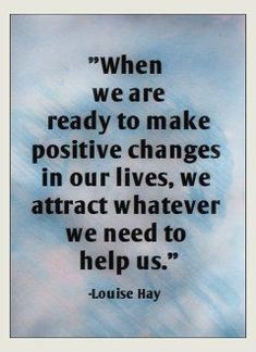 Success Quotes: QUOTATION – Image : As the quote says – Description When we are ready to make positive changes in our lives, we attract whatever we need to help us. -Louise Hay~Quotes By TT - Great Quotes, Quotes To Live By, Me Quotes, Motivational Quotes, Inspirational Quotes, Wisdom Quotes, Affirmation Quotes, Prayer Quotes, Super Quotes