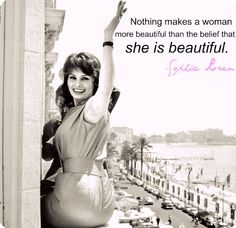 """""""Nothing makes a woman more beautiful than the belief that she IS beautiful."""" -Sophia Loren"""