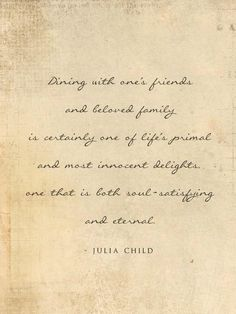 dining with one's friends and beloved family is certainly one of life's primal and most innocent delights, one that is both soul-satisfying and eternal. Julia Child
