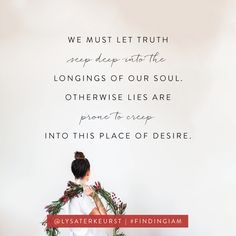 """We must let the truth seep deep into the longings of our soul. Otherwise lies are prone to creep into this place of desire. Christian Life, Christian Quotes, Todays Devotion, Finding I Am, Encouragement For Today, Proverbs 31 Ministries, Online Bible Study, Lysa Terkeurst, Walk By Faith"