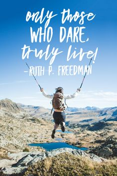 """""""Only those who dare, truly live."""" - Ruth P. Freedman"""