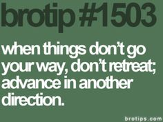 Brotips #1503 - 'When things don't go your way, don't retreat; advance in another direction.'