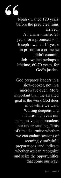 God prepares leaders in a slow-cooker, not in a microwave oven. More important than the awaited goal is the work God does in us while we wait. Waiting deepens and matures us, levels our perspective, and broadens our understanding. by JCM This #quote courtesy of @Pinstamatic (http://pinstamatic.com)