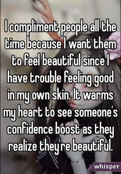 """""""I compliment people all the time because I want them to feel beautiful since I have trouble feeling good in my own skin. It warms my heart to see someone's confidence boost as they realize they're beautiful."""""""
