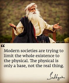 Modern societies are trying to limit the whole existence to the physical. The physical is only a base, not the real thing. Spiritual Life, Spiritual Quotes, True Quotes About Life, Life Quotes, Autobiography Of A Yogi, Isha Yoga, Mystic Quotes, Yoga Day, Good Thoughts