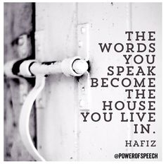 The words you speak become the house you live in - Hafiz