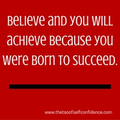 Believe and you will achieve because you were born to succeed.