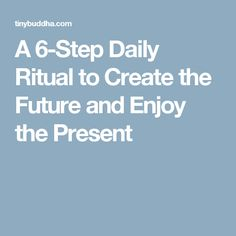 A 6-Step Daily Ritual to Create the Future and Enjoy the Present