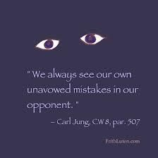 We always see our own unavowed mistakes in our opponent. ~Carl Jung; CW8; Para 507