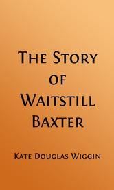 The Story of Waitstill Baxter (Illustrated Edition) ebook by Kate Douglas Wiggin,H. M. Brett, Illustrator