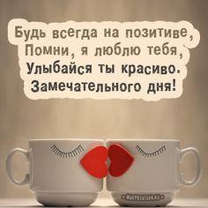 Будь всегда на позитиве, Помни, я люблю тебя, Улыбайся ты красиво. Замечательного дня! Love You, My Love, Good Mood, Smiley, Good Morning, Happy Birthday, Positivity, Mugs, Feelings