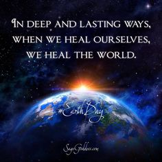 In deep and lasting ways when we heal ourselves we heal the world. #EarthDay