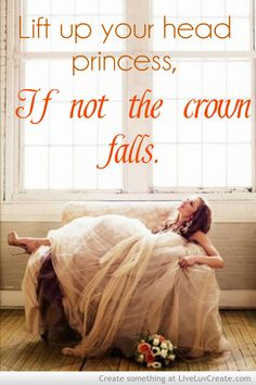 Lift up your head princess, If not the crown falls.