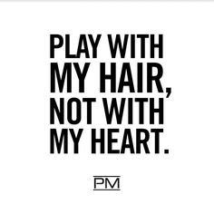 Play with my hair, not with my heart.