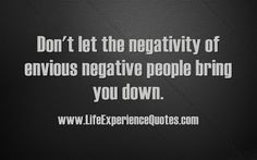 LIFE EXPERIENCE QUOTES : Don't Let The Negativity Of Envious Negative Peopl...