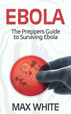 Ebola: The Preppers Guide to Surviving Ebola (Ebola, Ebola Virus, Ebola Survival Guide)