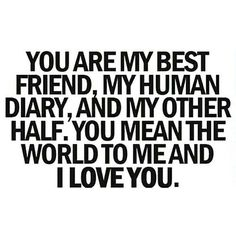 You are my best friend, my human diary, and my other half. You mean the world to me and I love you. | You are my everything.