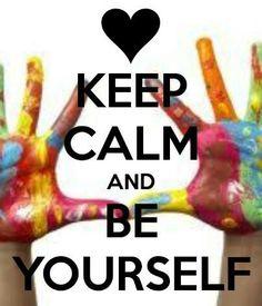 Keep calm,  be yourself