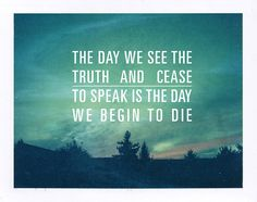 """""""the day we see the truth and cease to speak is the day we begin to die."""""""
