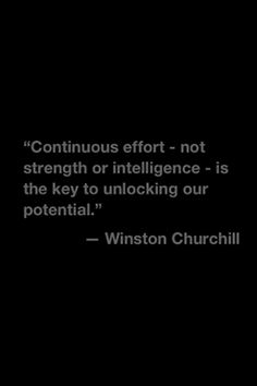 """Continuous effort - not strength or intelligence - is the key to unlocking our potential."" Winston Churchill"